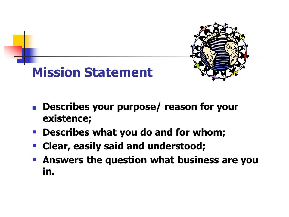 Mission Statement Describes your purpose/ reason for your existence;