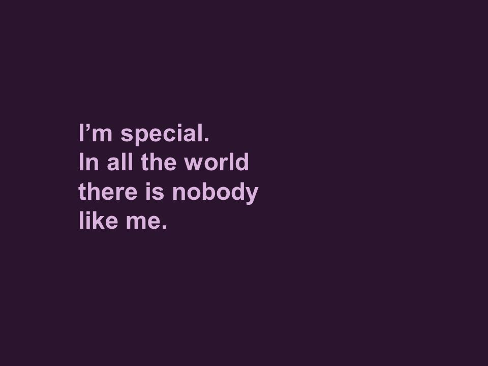 I'm special. In all the world there is nobody like me.