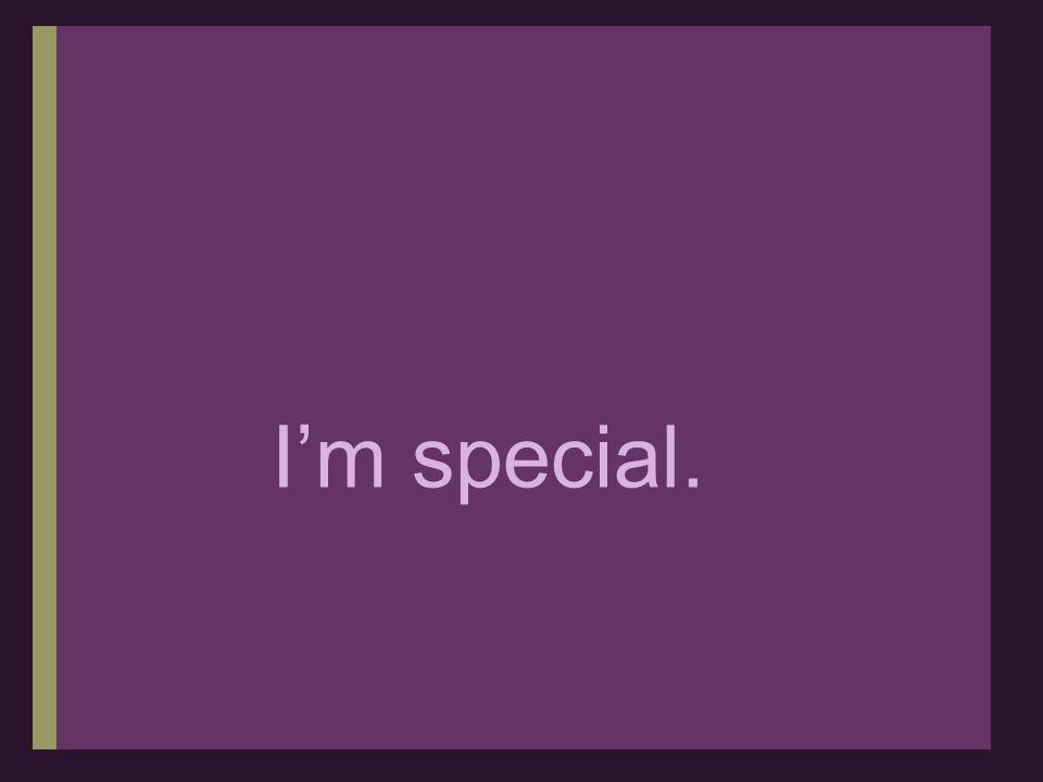 I'm special.
