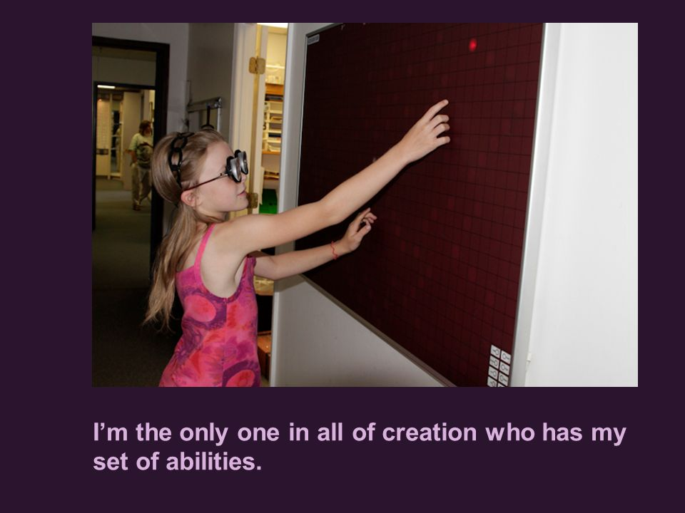 I'm the only one in all of creation who has my set of abilities.