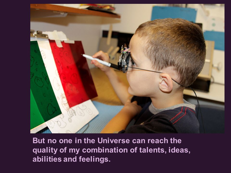 But no one in the Universe can reach the quality of my combination of talents, ideas, abilities and feelings.