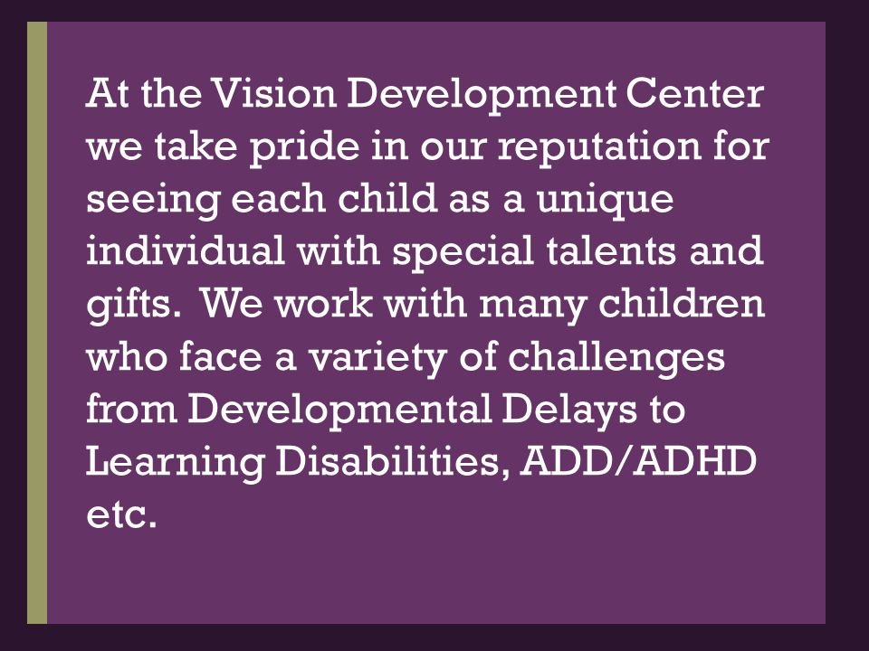 At the Vision Development Center we take pride in our reputation for seeing each child as a unique individual with special talents and gifts.