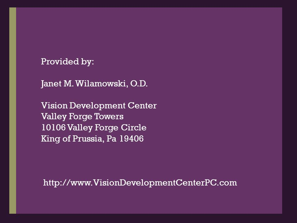 Provided by:Janet M. Wilamowski, O.D. Vision Development Center. Valley Forge Towers. 10106 Valley Forge Circle.