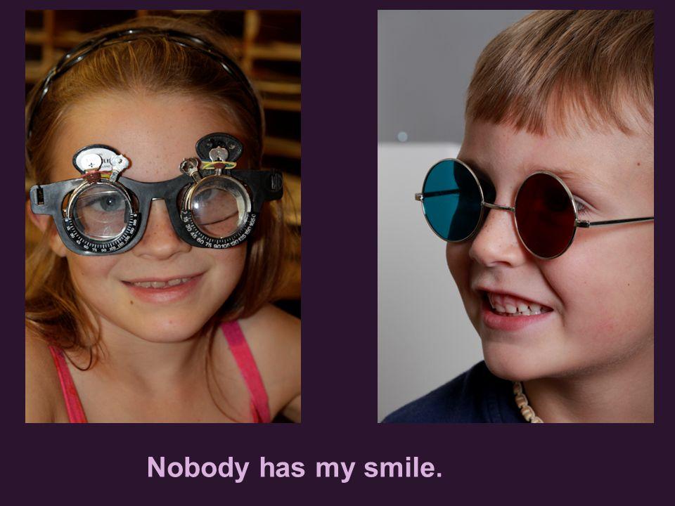 Nobody has my smile.