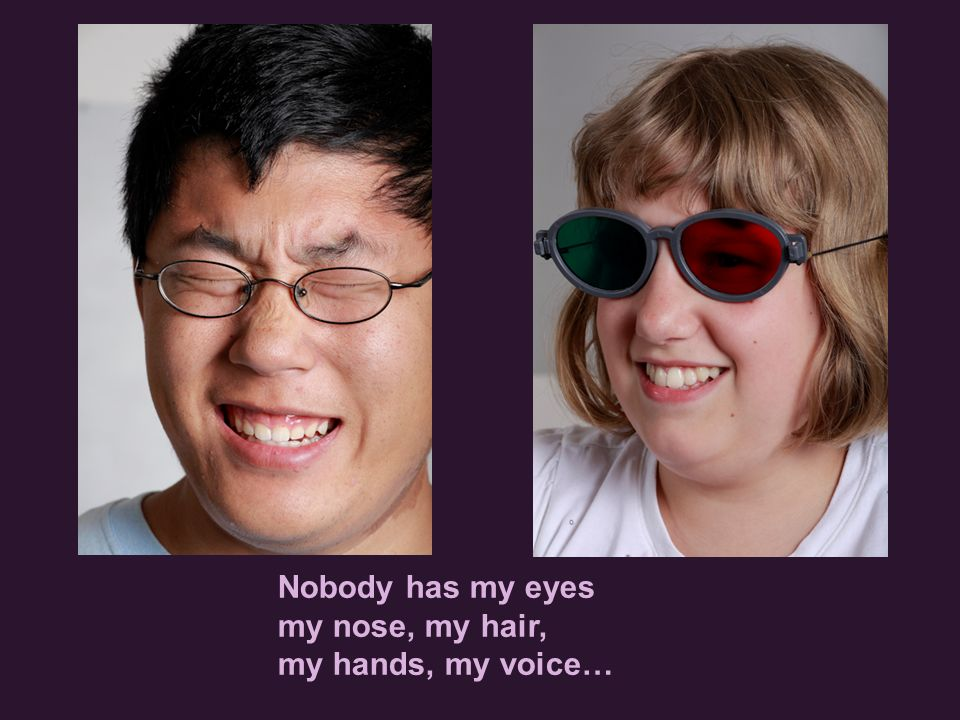 Nobody has my eyes my nose, my hair, my hands, my voice…