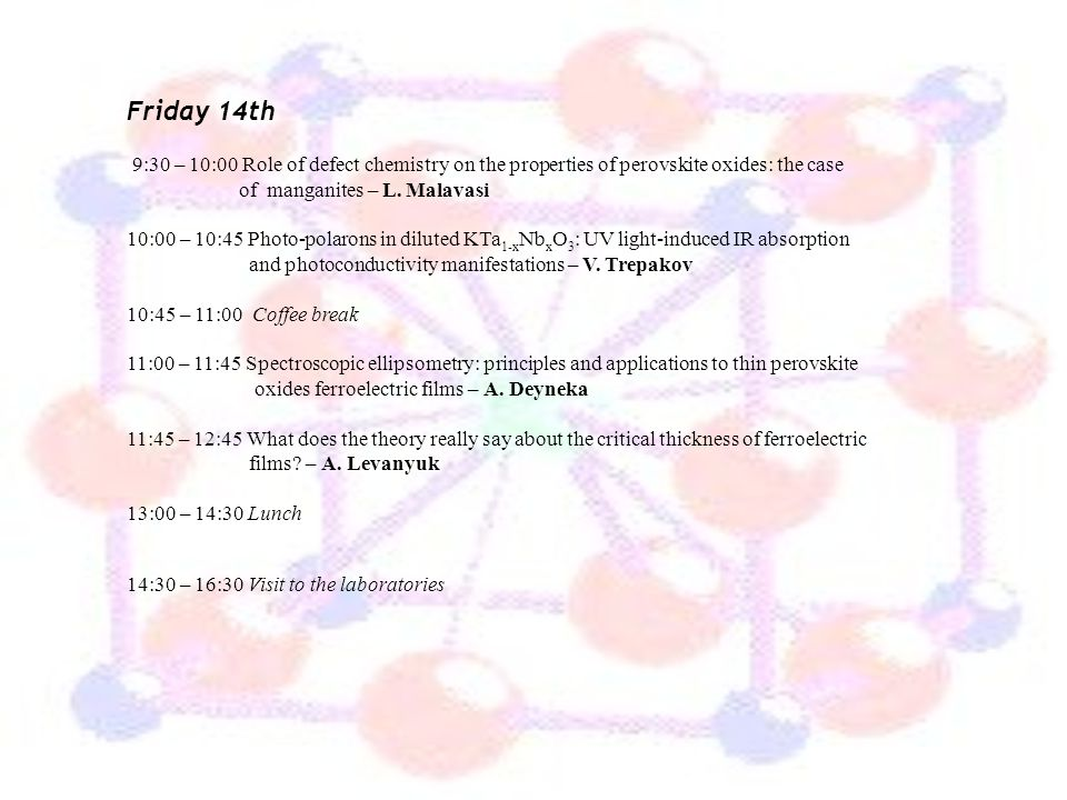 Friday 14th 9:30 – 10:00 Role of defect chemistry on the properties of perovskite oxides: the case of manganites – L. Malavasi.