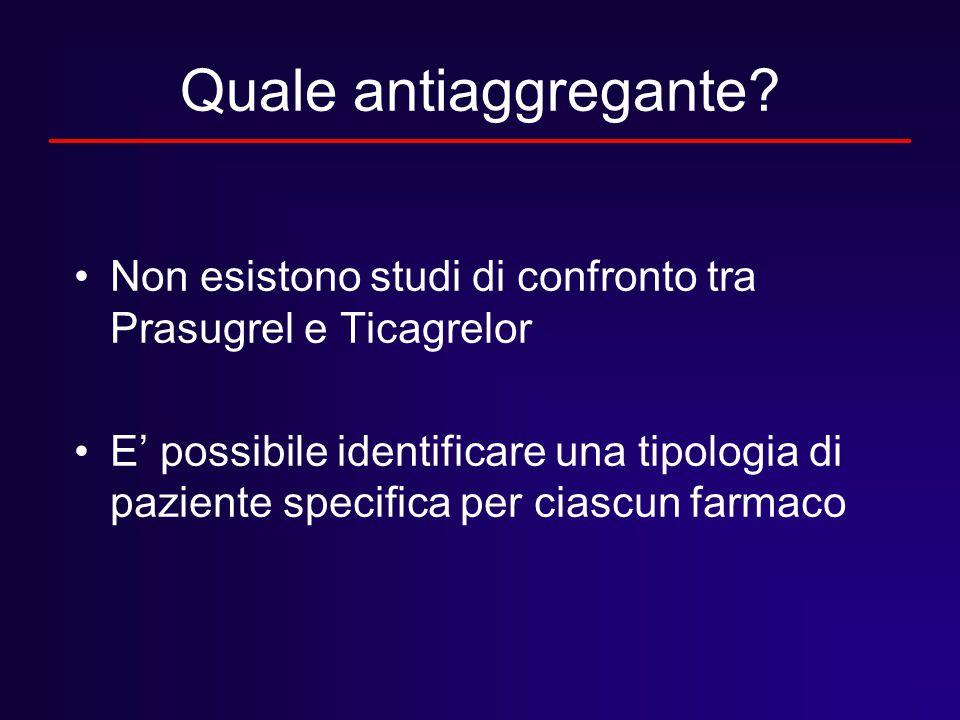 Quale antiaggregante Non esistono studi di confronto tra Prasugrel e Ticagrelor.