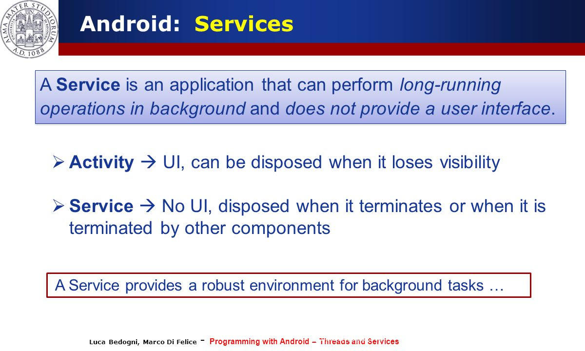 Android: Services A Service is an application that can perform long-running operations in background and does not provide a user interface.