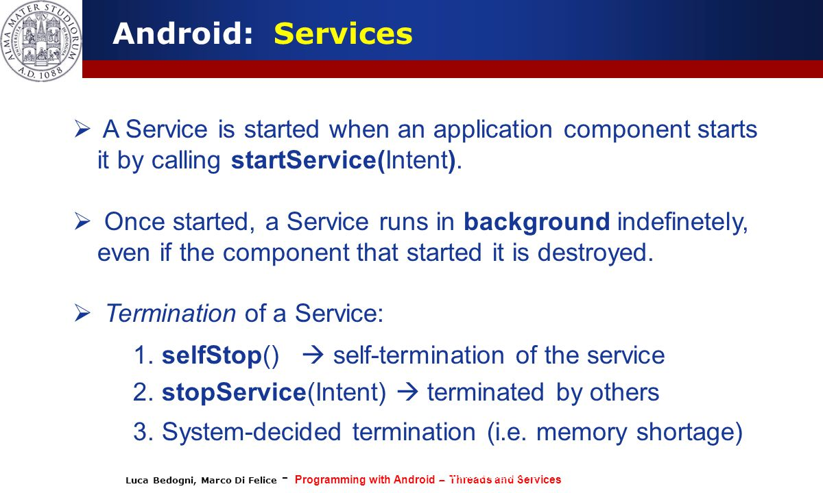 Android: Services A Service is started when an application component starts it by calling startService(Intent).