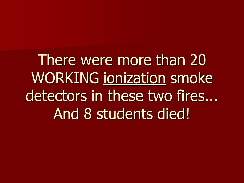 There were more than 20 WORKING ionization smoke detectors in these two fires...