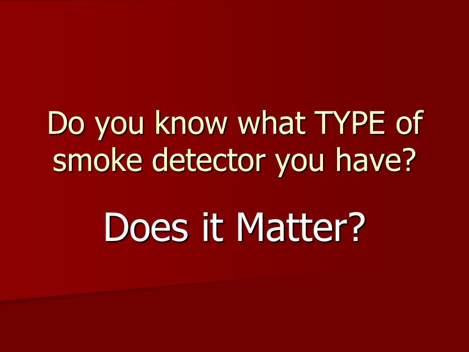Do you know what TYPE of smoke detector you have
