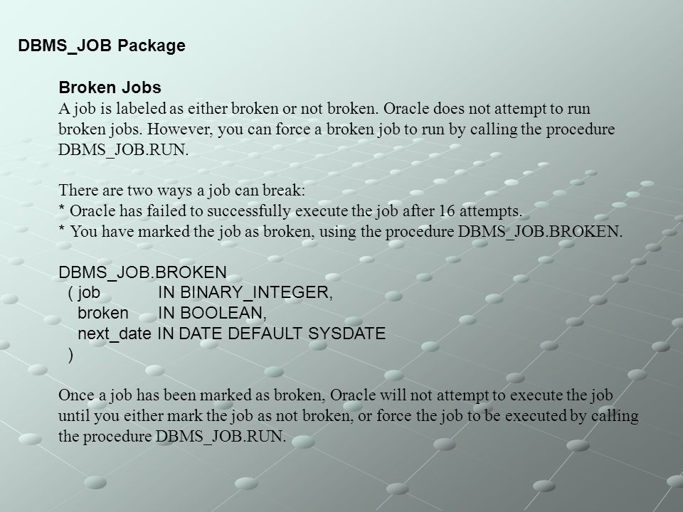 DBMS_JOB Package Broken Jobs. A job is labeled as either broken or not broken. Oracle does not attempt to run.