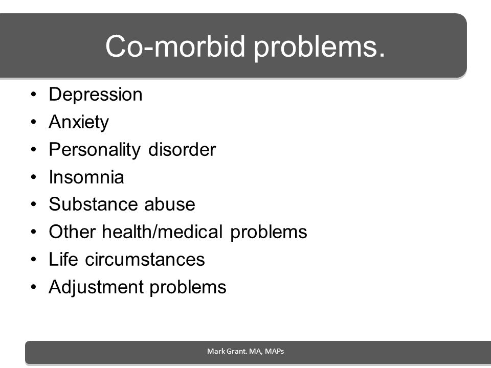 Co-morbid problems. Depression Anxiety Personality disorder Insomnia