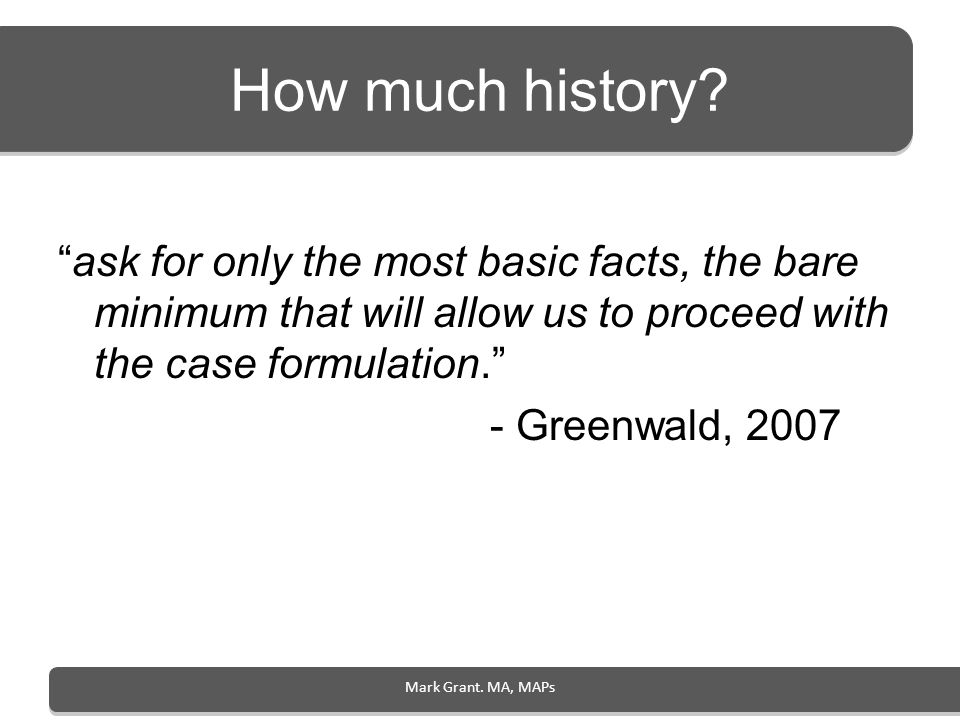 How much history ask for only the most basic facts, the bare minimum that will allow us to proceed with the case formulation.