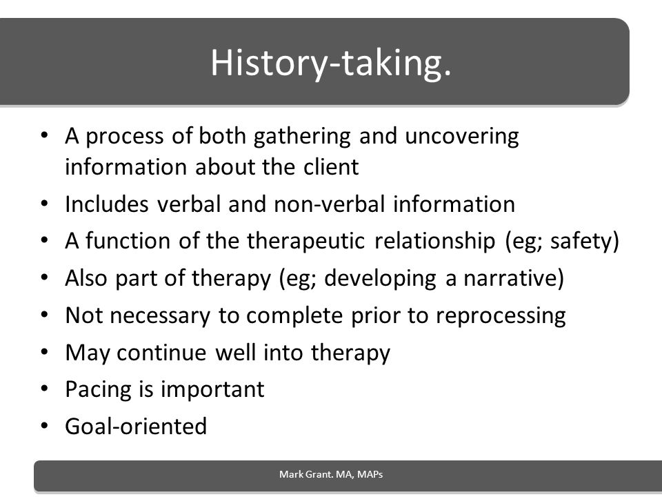 History-taking. A process of both gathering and uncovering information about the client. Includes verbal and non-verbal information.