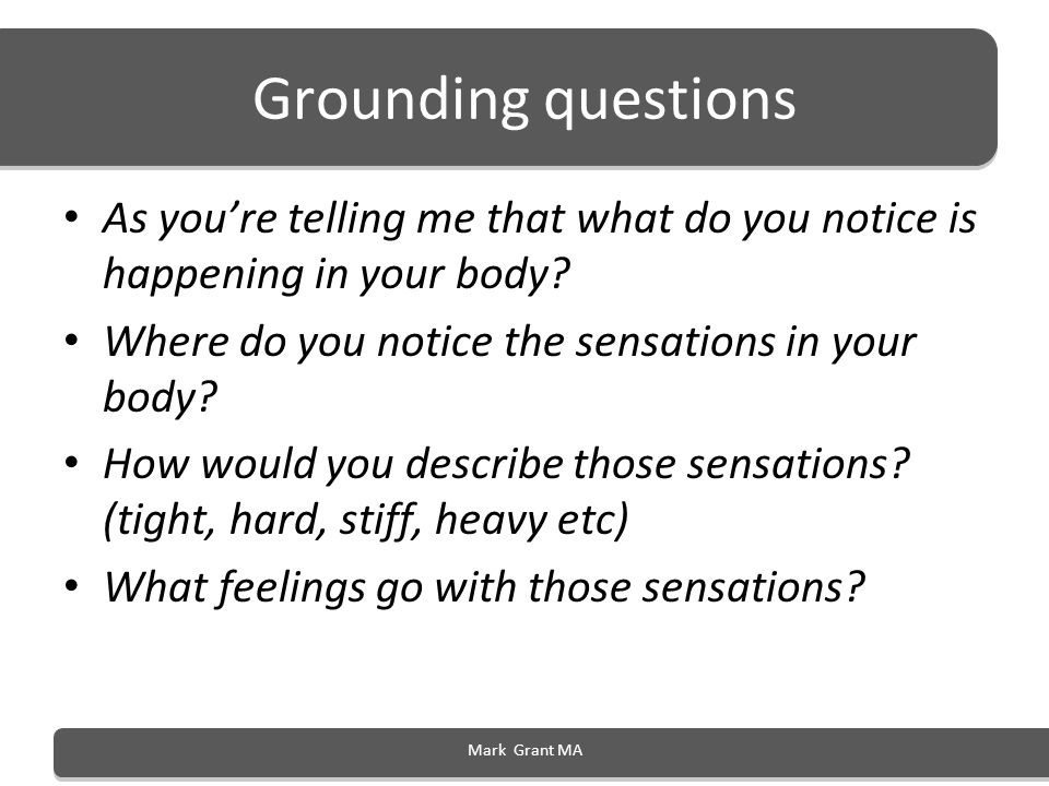Grounding questions As you're telling me that what do you notice is happening in your body Where do you notice the sensations in your body