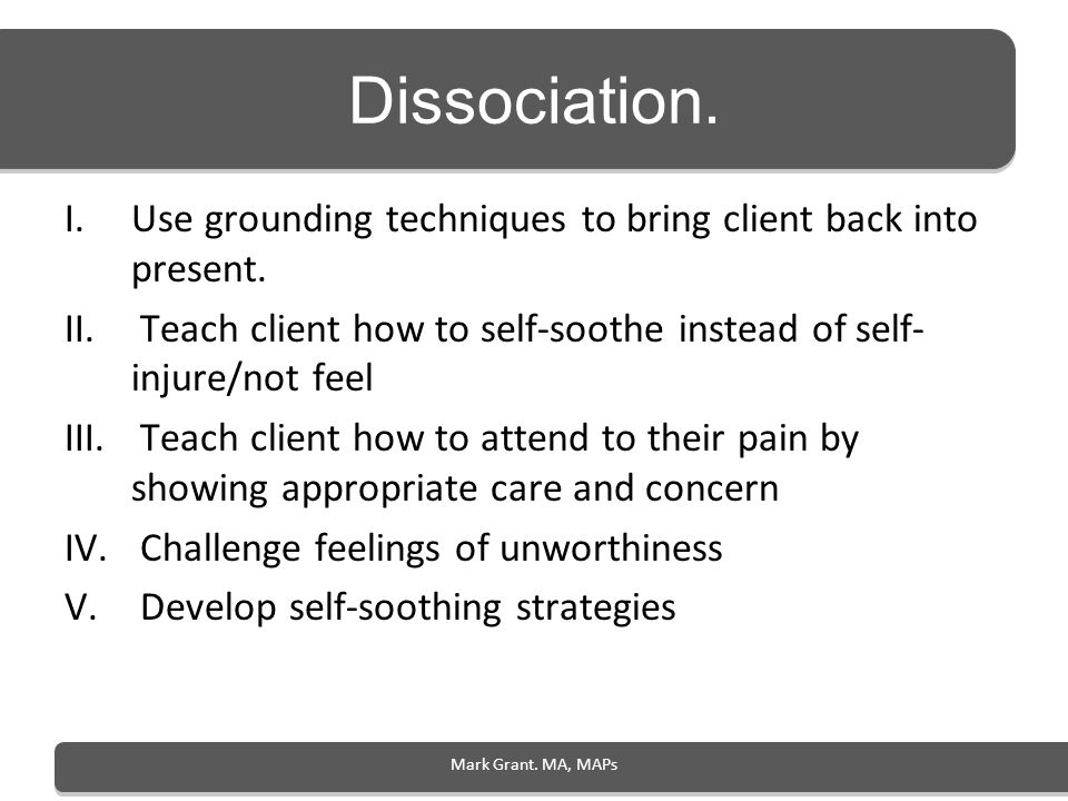Dissociation.Use grounding techniques to bring client back into present. Teach client how to self-soothe instead of self-injure/not feel.