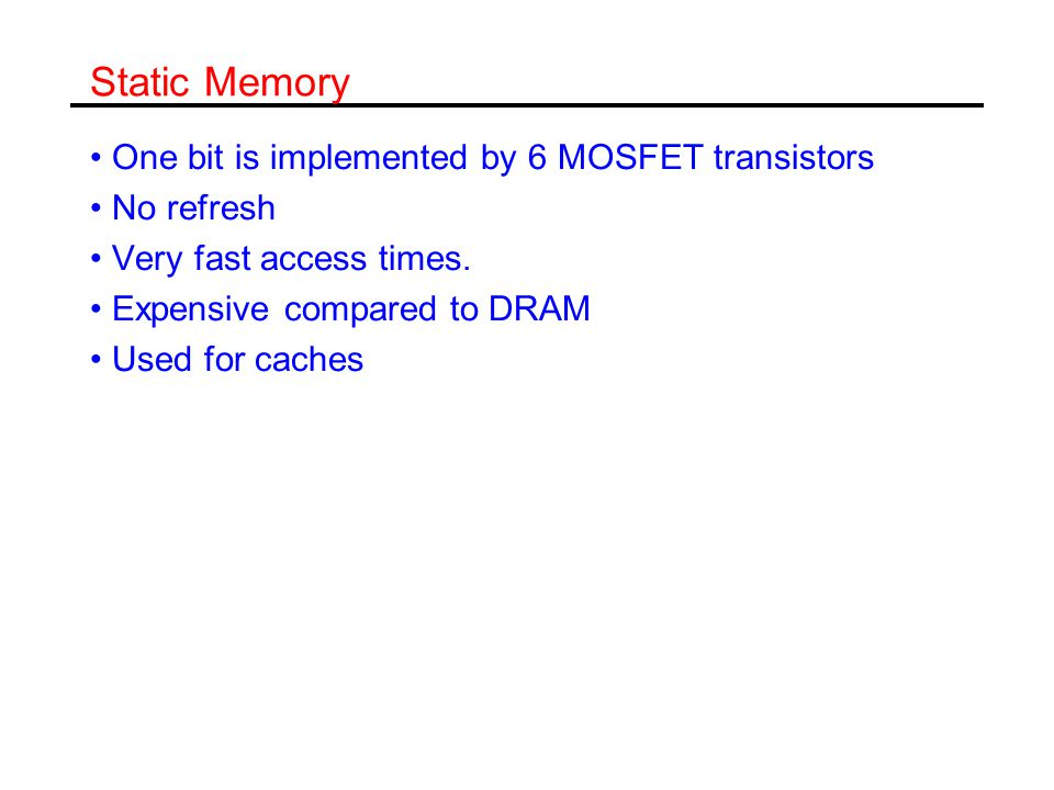 Static Memory One bit is implemented by 6 MOSFET transistors