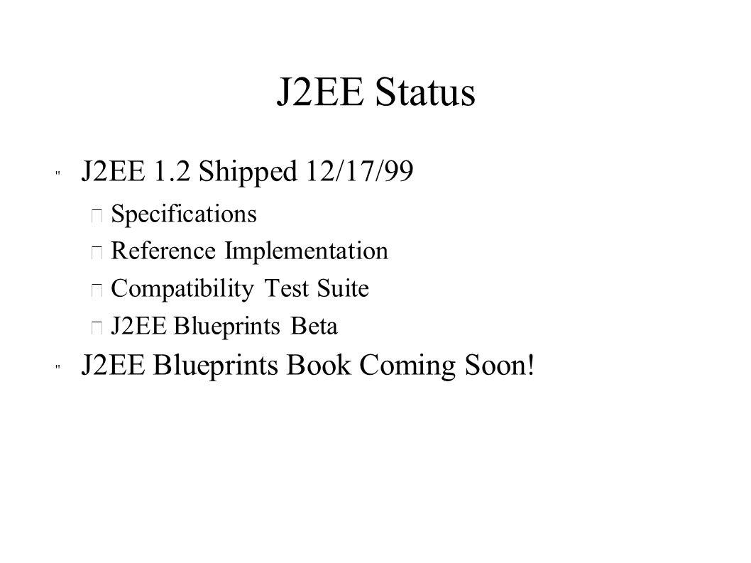 J2EE Status J2EE 1.2 Shipped 12/17/99