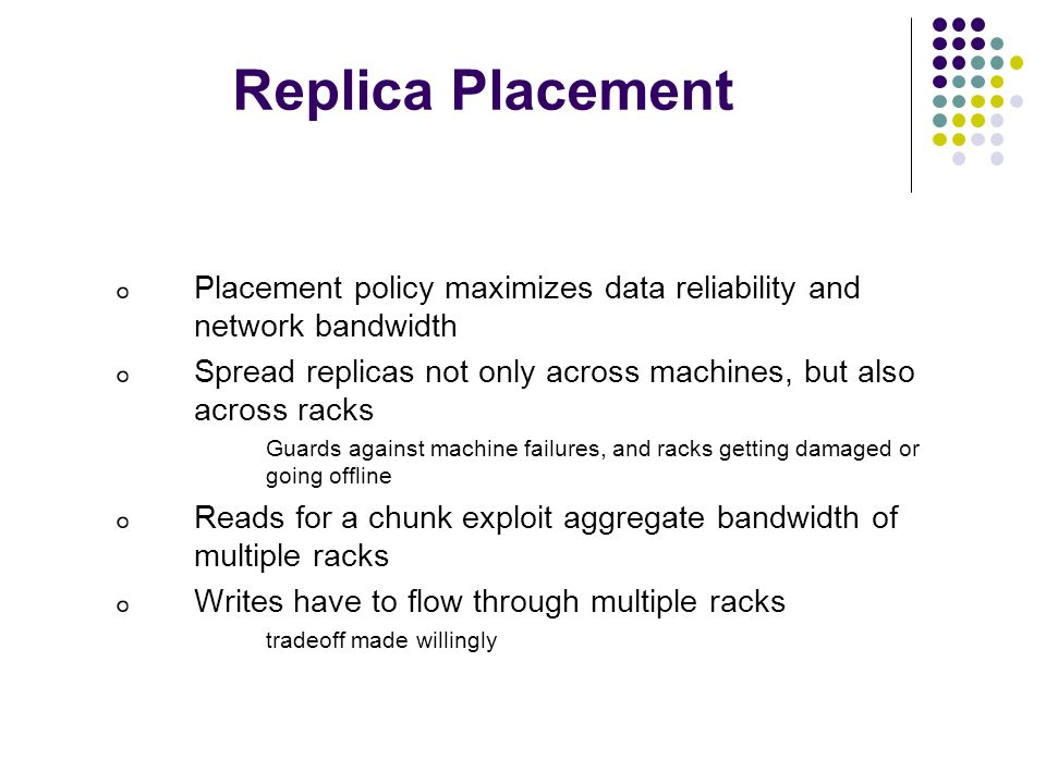 Replica Placement Placement policy maximizes data reliability and network bandwidth. Spread replicas not only across machines, but also across racks.