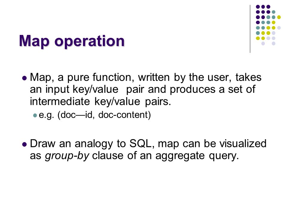 Map operation Map, a pure function, written by the user, takes an input key/value pair and produces a set of intermediate key/value pairs.