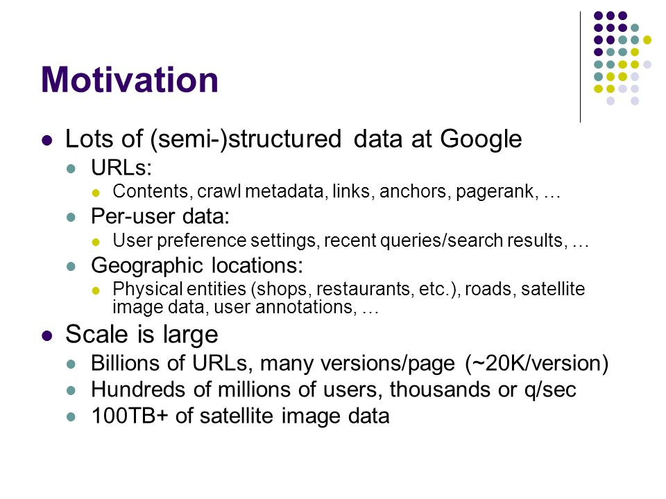 Motivation Lots of (semi-)structured data at Google Scale is large