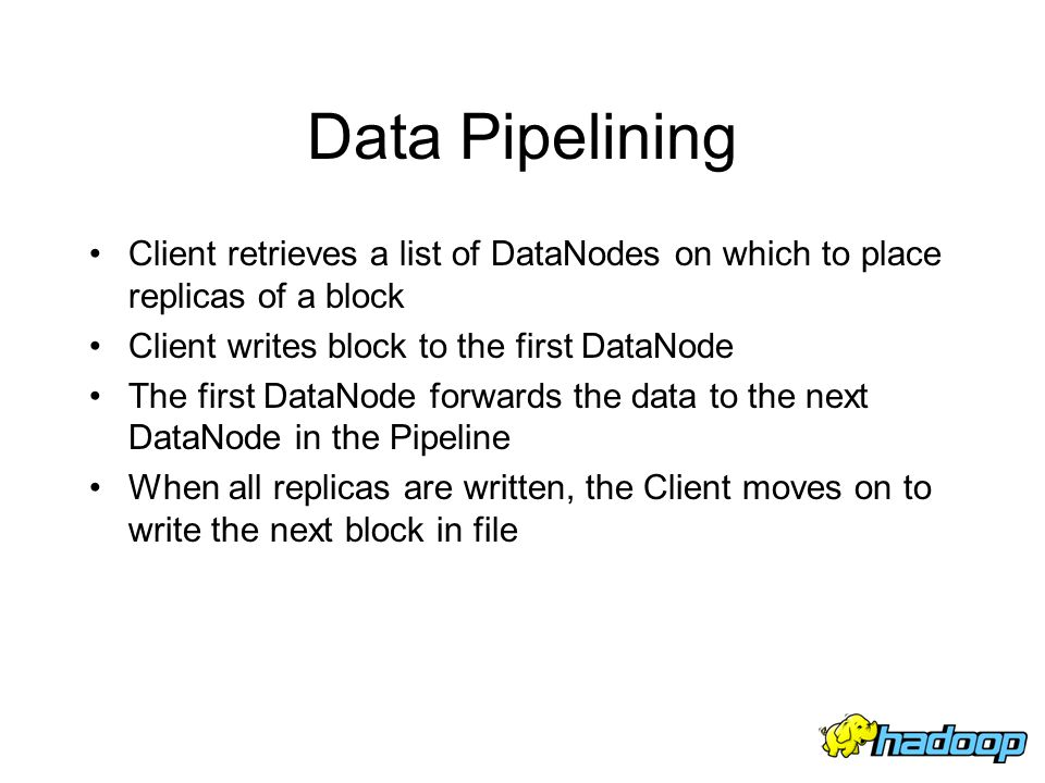 Data Pipelining Client retrieves a list of DataNodes on which to place replicas of a block. Client writes block to the first DataNode.