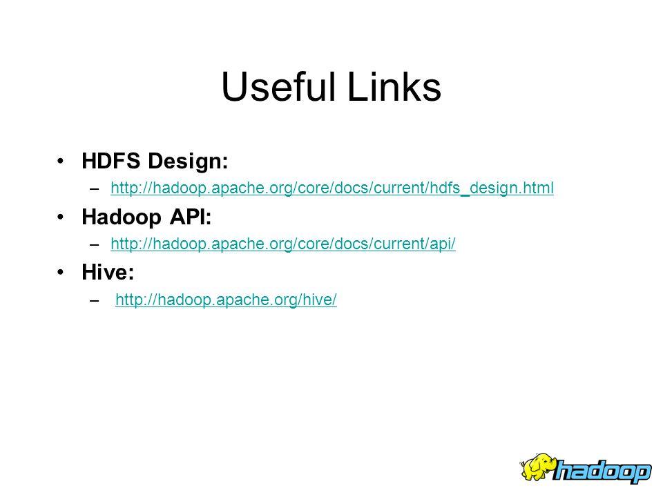Useful Links HDFS Design: Hadoop API: Hive: