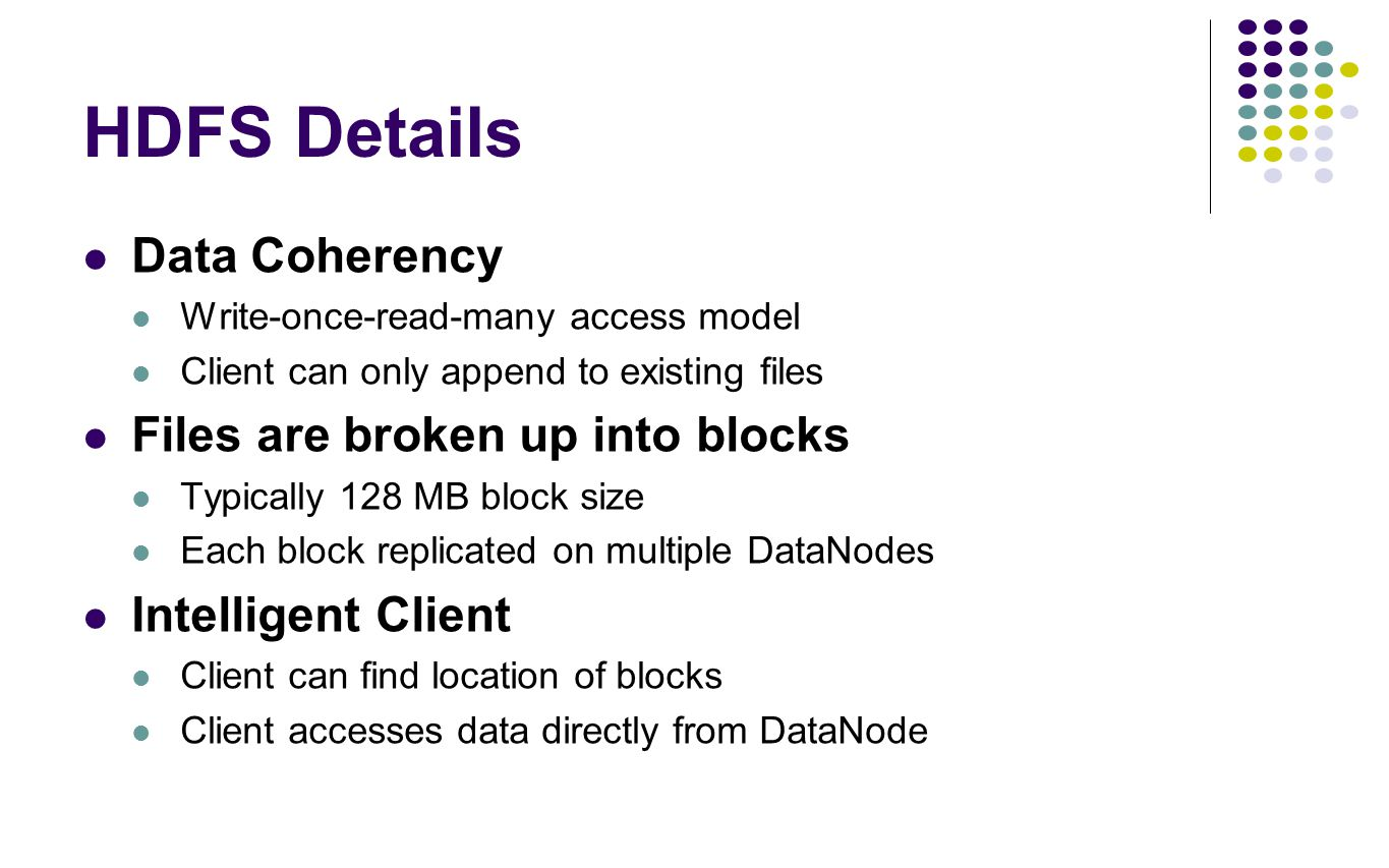 HDFS Details Data Coherency Files are broken up into blocks
