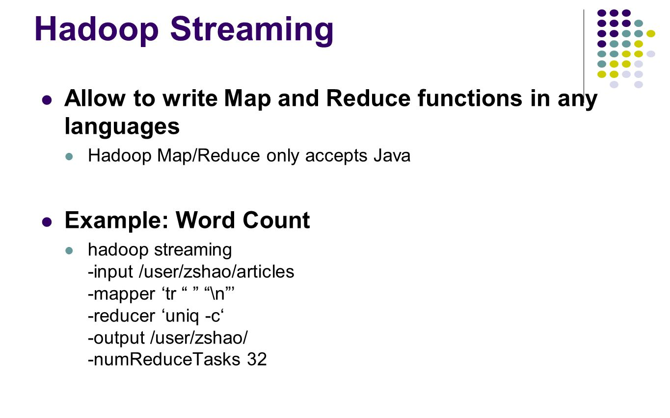 Hadoop Streaming Allow to write Map and Reduce functions in any languages. Hadoop Map/Reduce only accepts Java.
