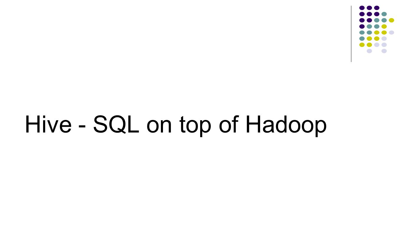 Hive - SQL on top of Hadoop