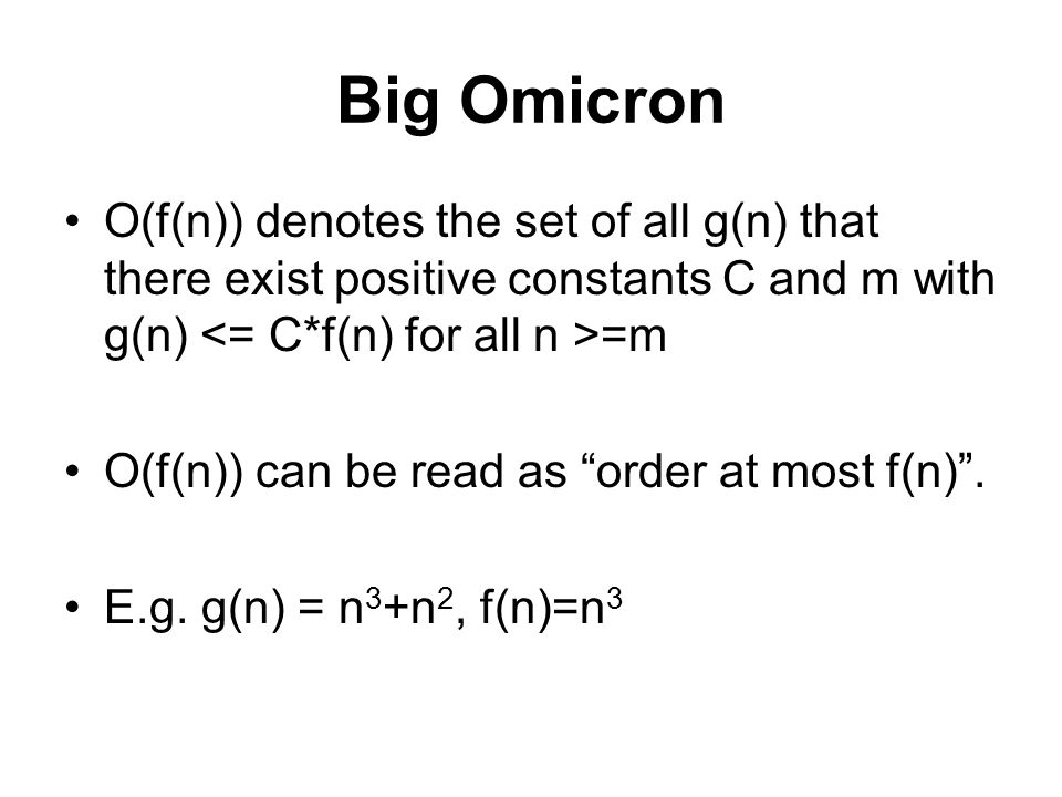 Big Omicron O(f(n)) denotes the set of all g(n) that there exist positive constants C and m with g(n) <= C*f(n) for all n >=m.