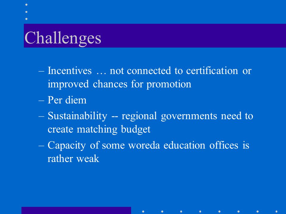 Challenges Incentives … not connected to certification or improved chances for promotion. Per diem.