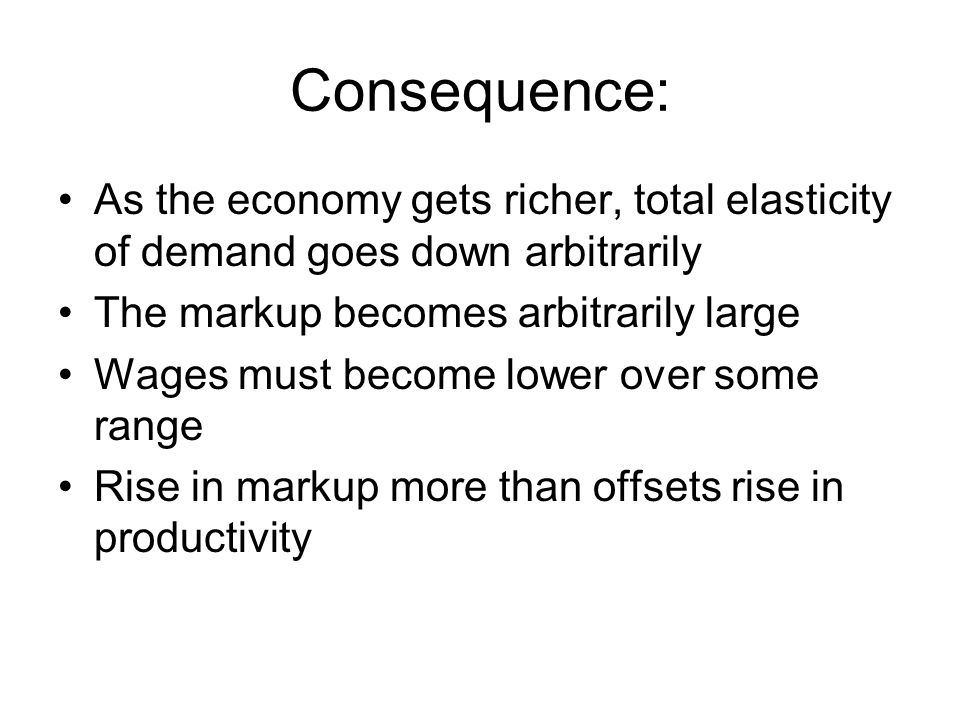 Consequence: As the economy gets richer, total elasticity of demand goes down arbitrarily. The markup becomes arbitrarily large.