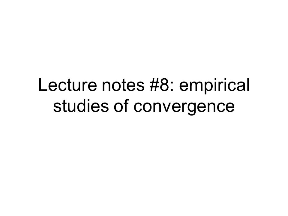 Lecture notes #8: empirical studies of convergence