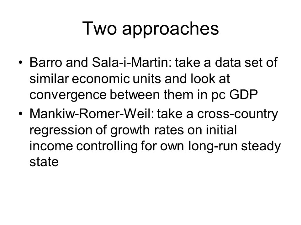 Two approaches Barro and Sala-i-Martin: take a data set of similar economic units and look at convergence between them in pc GDP.