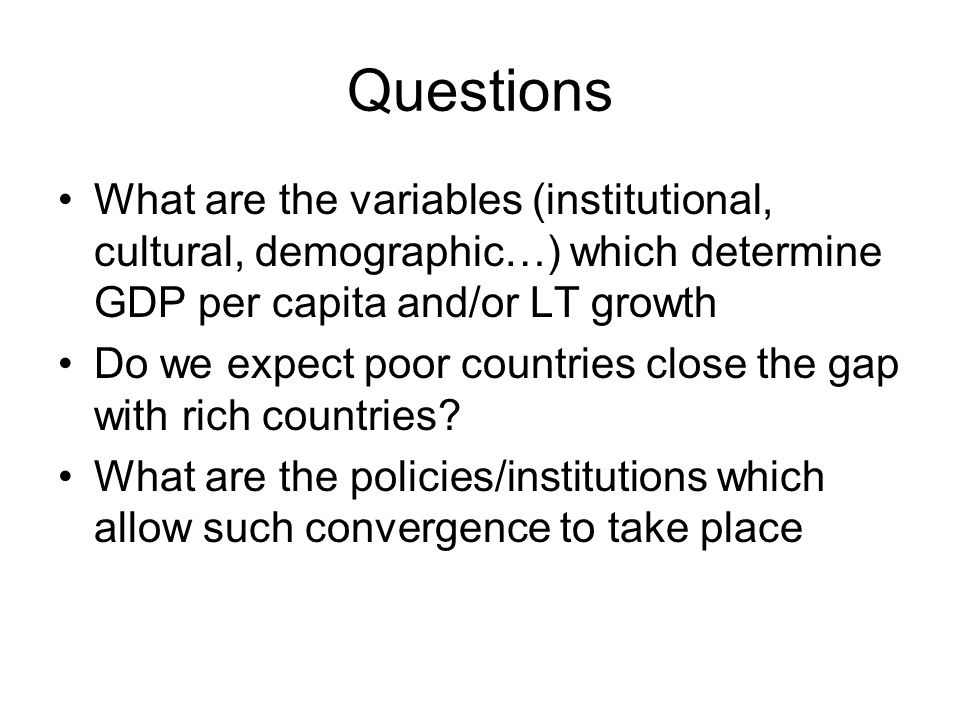 Questions What are the variables (institutional, cultural, demographic…) which determine GDP per capita and/or LT growth.