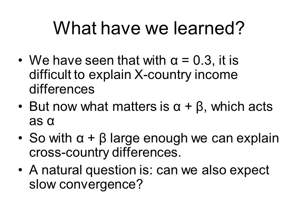 What have we learned We have seen that with α = 0.3, it is difficult to explain X-country income differences.