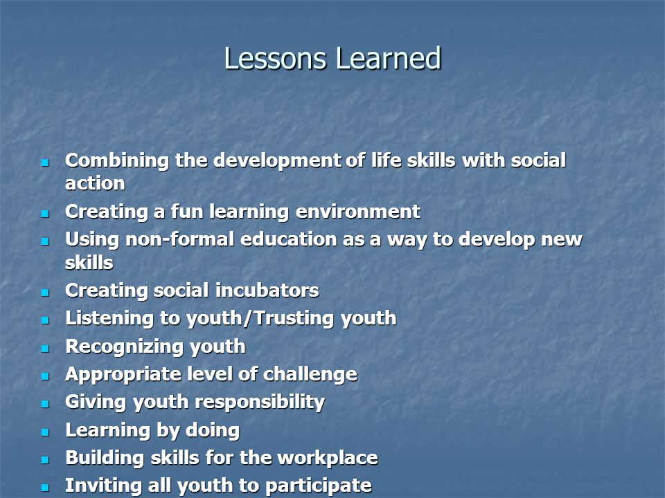 Lessons Learned Combining the development of life skills with social action. Creating a fun learning environment.