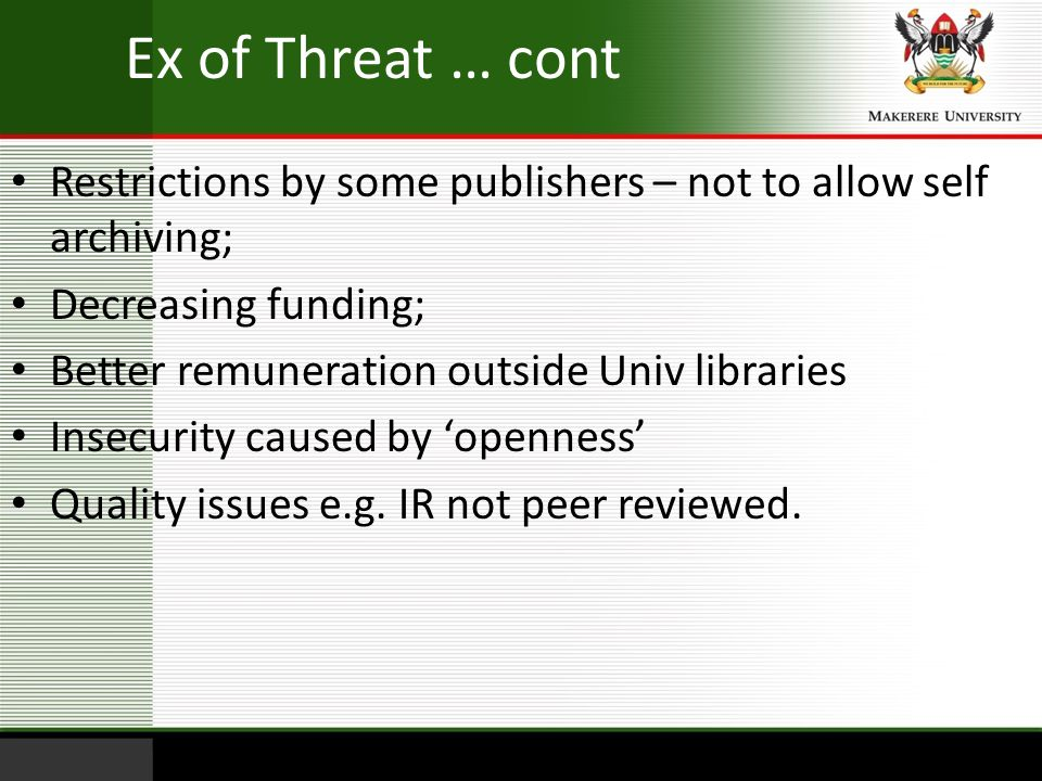 Ex of Threat … cont Restrictions by some publishers – not to allow self archiving; Decreasing funding;