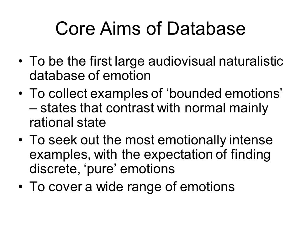 Core Aims of Database To be the first large audiovisual naturalistic database of emotion.
