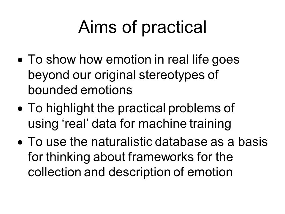 Aims of practical To show how emotion in real life goes beyond our original stereotypes of bounded emotions.