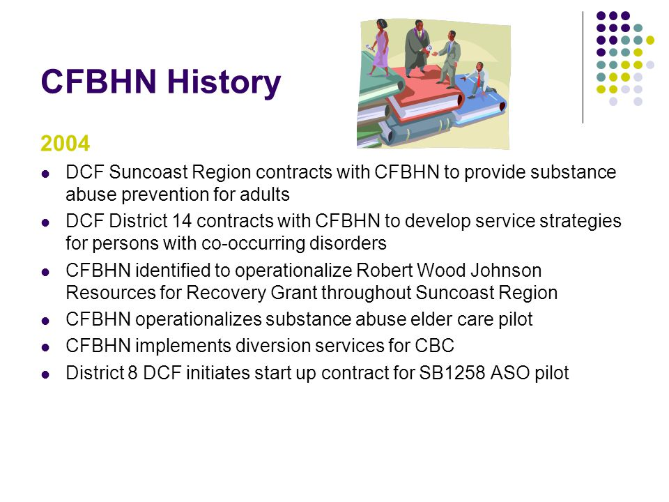 CFBHN History 2004. DCF Suncoast Region contracts with CFBHN to provide substance abuse prevention for adults.