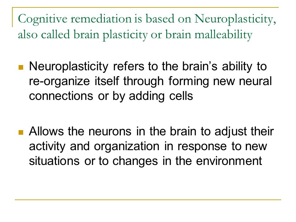 Cognitive remediation is based on Neuroplasticity, also called brain plasticity or brain malleability