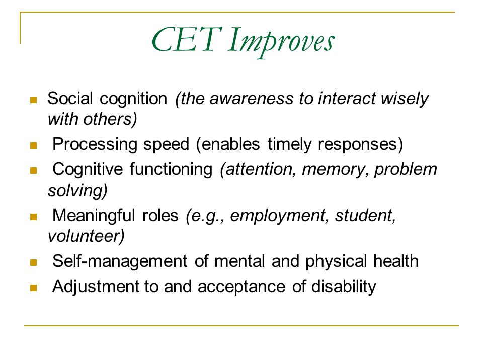 CET Improves Social cognition (the awareness to interact wisely with others) Processing speed (enables timely responses)