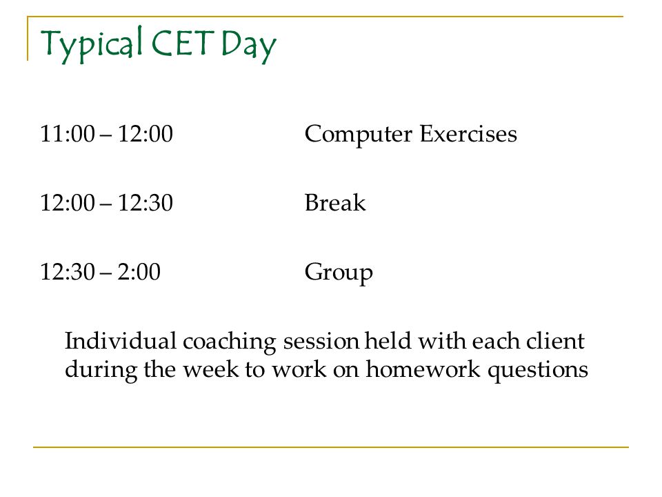 Typical CET Day 11:00 – 12:00 Computer Exercises 12:00 – 12:30 Break
