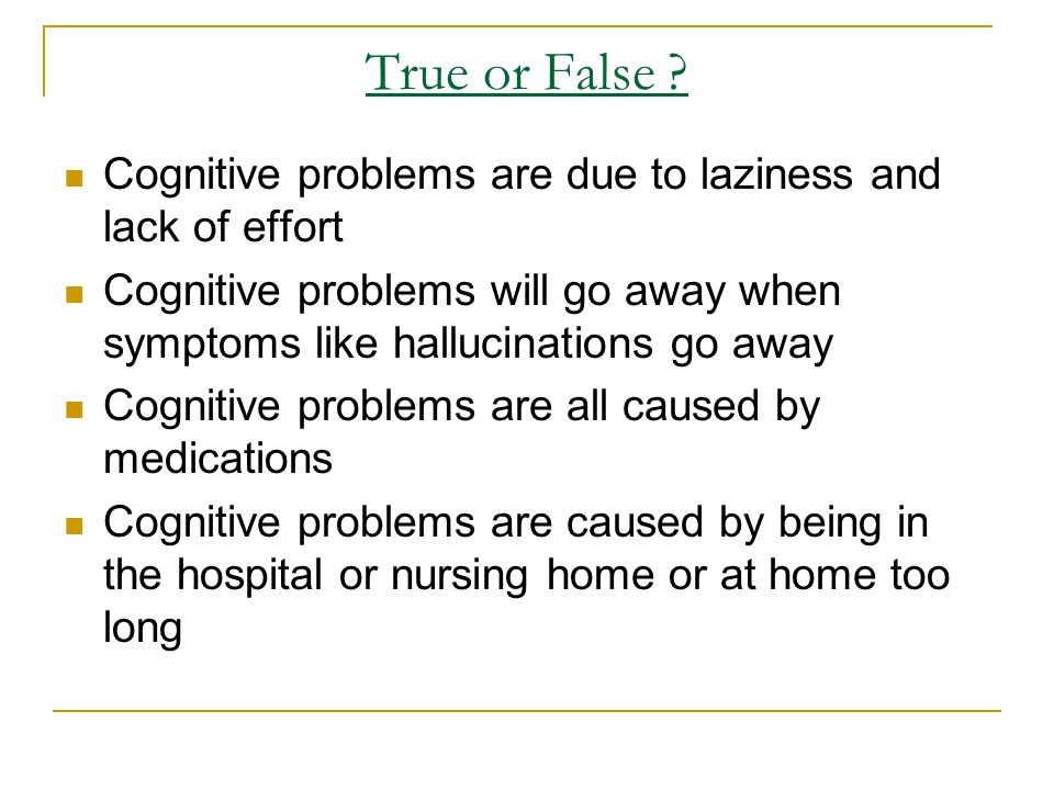 True or False Cognitive problems are due to laziness and lack of effort. Cognitive problems will go away when symptoms like hallucinations go away.