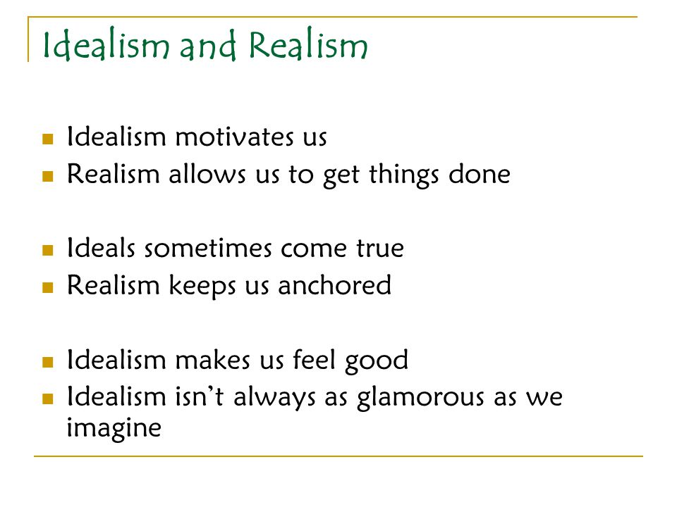 Idealism and Realism Idealism motivates us