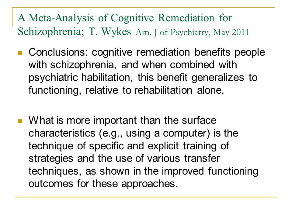 A Meta-Analysis of Cognitive Remediation for Schizophrenia; T. Wykes Am. J of Psychiatry, May 2011