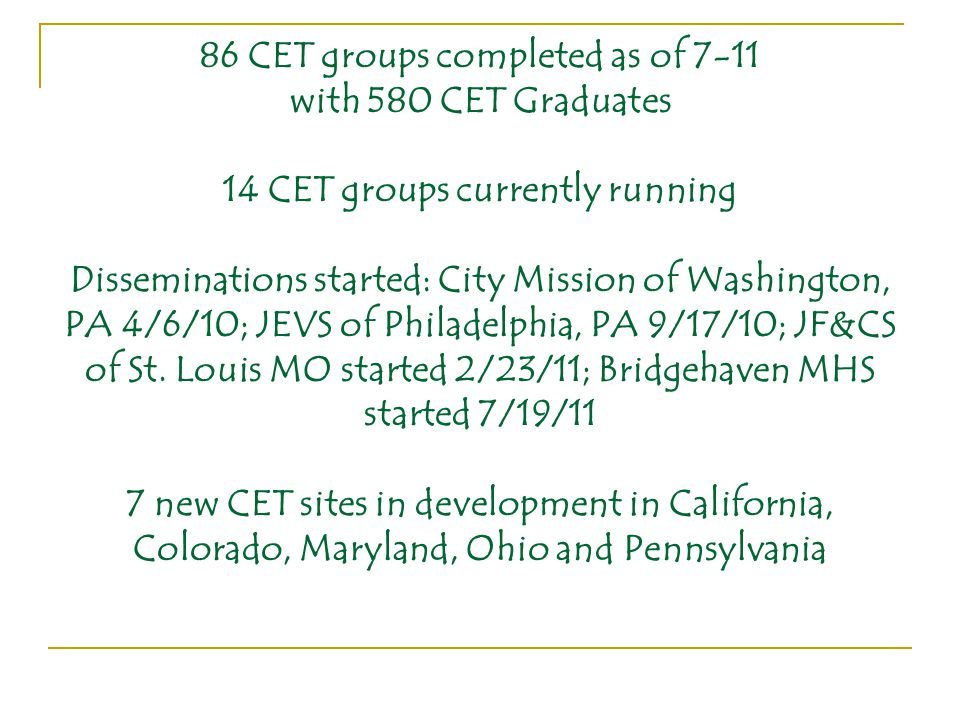 86 CET groups completed as of 7-11 with 580 CET Graduates 14 CET groups currently running Disseminations started: City Mission of Washington, PA 4/6/10; JEVS of Philadelphia, PA 9/17/10; JF&CS of St.